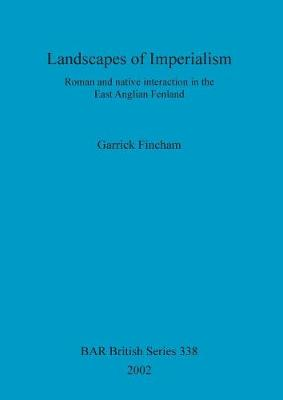 Landscapes of Imperialism: Roman and native interaction in the East Anglian Fenland - British Archaeological Reports British Series (Paperback)