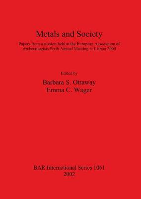 Metals and Society: Papers from a session held at the European Association of Archaeologists Sixth Annual Meeting in Lisbon 2000 - British Archaeological Reports International Series (Paperback)
