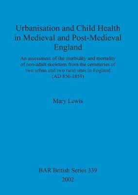Urbanisation and Child Health in Medieval and Post-Medieval England: An assessment of the morbidity and mortality of non-adult skeletons from the cemetries of two urban and two rural sites in England (AD 850-1859) - British Archaeological Reports British Series (Paperback)