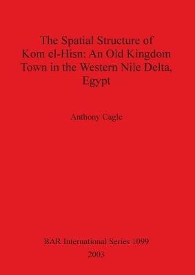 The Spatial Structure of Kom el-Hisn: An Old Kingdom Town in the Western Nile Delta, Egypt - British Archaeological Reports International Series (Paperback)