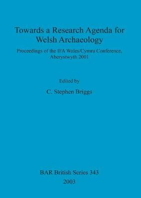 Towards a Research Agenda for Welsh Archaeology: Proceedings of the IFA Wales/Cymru Conference, Aberystwyth 2001 - British Archaeological Reports British Series (Paperback)