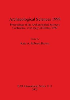 Archaeological Sciences 1999: Proceedings of the Archaeological Sciences Conference University of Bristol 1999 - British Archaeological Reports International Series (Paperback)