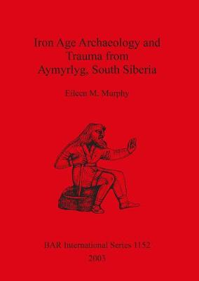 Iron Age Archaeology and Trauma from Aymyrlyg South Siberia: An examination of the health diet and lifestyles of the two Iron Age populations buried at the cemetery complex of Aymyrlyg - British Archaeological Reports International Series (Paperback)