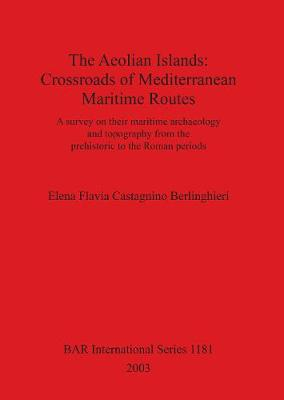 The Aeolian Islands: Crossroads of Mediterranean Maritime Routes: A survey on their maritime archaeology and topography from the prehistoric to the Roman periods - British Archaeological Reports International Series (Paperback)