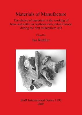 Materials of Manufacture: The choice of materials in the working of bone and antler in northern and central Europe during the first millennium AD - British Archaeological Reports International Series (Paperback)
