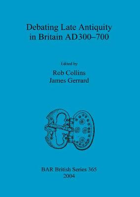 Debating Late Antiquity in Britain AD300-700 - British Archaeological Reports British Series (Paperback)