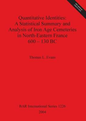 Quantitative Identities: A Statistical Summary and Analysis of Iron Age Cemeteries in North-Eastern France 600-130 BC - British Archaeological Reports International Series
