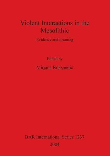 Violent Interactions in the Mesolithic: Evidence and meaning - British Archaeological Reports International Series (Paperback)