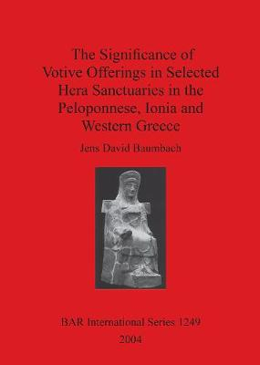 The Significance of Votive Offerings in Selected Hera Sanctuaries in the Peloponnese, Ionia and Western Greece - British Archaeological Reports International Series (Paperback)