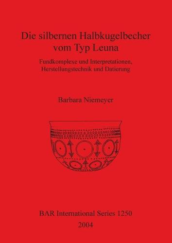 Die silbernen Halbkugelbecher vom Typ Leuna: Fundkomplexe und Interpretationen, Herstellungstechnik und Datierung - British Archaeological Reports International Series (Paperback)