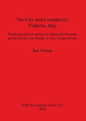 The City and Complexity: Volterra Italy: Pottery production during the Hellenistic Etruscan period and the Late Roman to Late Antique period - British Archaeological Reports International Series (Hardback)