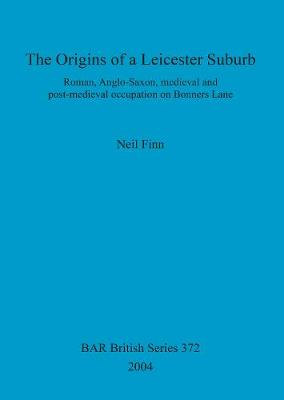 The Origins of a Leicester Suburb: Roman, Anglo-Saxon, medieval and post-medieval occupation on Bonners Lane - British Archaeological Reports British Series (Paperback)