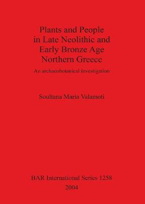 Plants and People in Late Neolithic and Early Bronze Age Northern Greece: An archaeobotanical investigation - British Archaeological Reports International Series (Paperback)