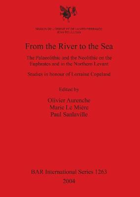 From the River to the Sea: The Palaeolithic and the Neolithic on the Euphrates and in the Northern Levant. Studies in honour of Lorraine Copeland - British Archaeological Reports International Series (Paperback)