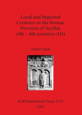 Local and Imported Ceramics in the Roman Province of Scythia (4th - 6th centuries AD) - British Archaeological Reports International Series (Paperback)