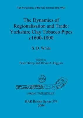 The Archaeology of the Clay Tobacco Pipe XVIII. The Dynamics of Regionalisation and Trade: Yorkshire Clay Tobacco Pipes c1600-1800: The Dynamics of Regionalisation and Trade: Yorkshire Clay Tobacco Pipes c1600-1800 - British Archaeological Reports British Series (Paperback)