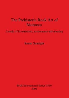 The Prehistoric Rock Art of Morocco: A study of its extension, environment and meaning - British Archaeological Reports International Series (Paperback)