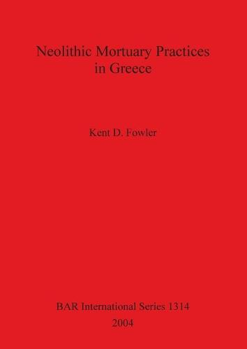Neolithic Mortuary Practices in Greece - British Archaeological Reports International Series (Paperback)