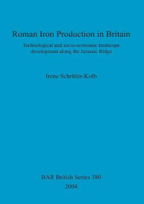 Roman Iron Production in Britain: Technological and socio-economic landscape development along the Jurassic Ridge - British Archaeological Reports British Series (Paperback)