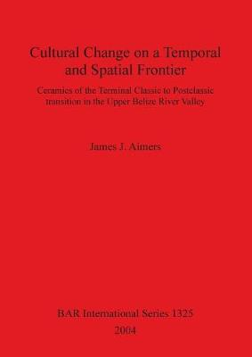 Cultural Change on a Temporal and Spatial Frontier: Ceramics of the Terminal Classic to Postclassic transition in the Upper Belize River Valley - British Archaeological Reports International Series (Paperback)