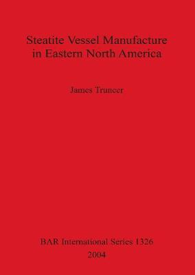 Steatite Vessel Manufacture in Eastern North America - British Archaeological Reports International Series (Paperback)