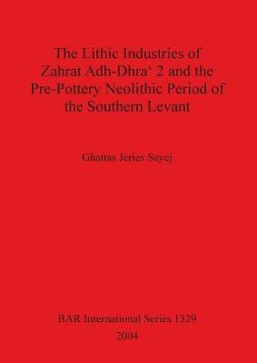 The Lithic Industries of Zahrat Adh-Dhra' 2 and the Pre-Pottery Neolithic Period of the Southern Levant - British Archaeological Reports International Series (Paperback)