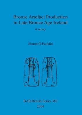 Bronze Artefact Production in Late Bronze Age Ireland: A survey - British Archaeological Reports British Series (Paperback)