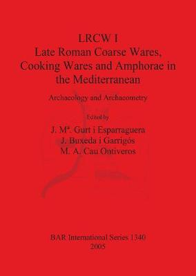 LRCW I. Late Roman Coarse Wares, Cooking Wares and Amphorae in the Mediterranean: Archaeology and Archaeometry - British Archaeological Reports International Series (Paperback)