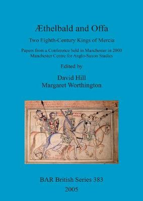 AEthelbald and Offa: Two Eighth-Century Kings of Mercia. Papers from a Conference held in Manchester in 2000. Manchester Centre for Anglo-Saxon Studies - British Archaeological Reports British Series (Paperback)