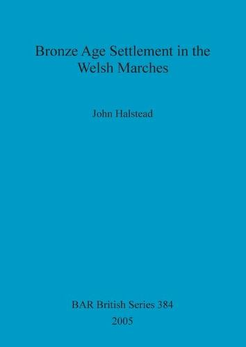 Bronze Age Settlement in the Welsh Marches - British Archaeological Reports British Series (Paperback)