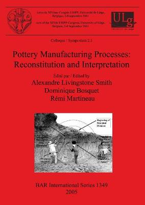 Pottery Manufacturing Processes: Reconstitution and Interpretation: Acts of the XIVth UISPP Congress, University of Liege, Belgium, 2-8 September 2001: Colloque/Symposium 2.1 - British Archaeological Reports International Series (Paperback)