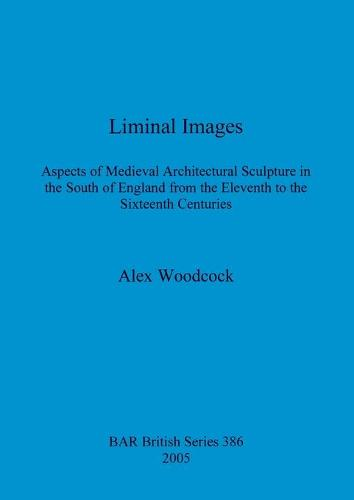 Liminal Images: Aspects of Medieval Architectural Sculpture in the South of England from the Eleventh to the Sixteenth Centuries - British Archaeological Reports British Series (Paperback)