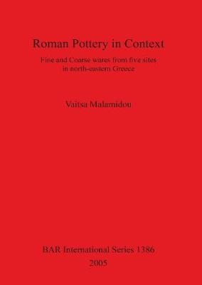 Roman Pottery in Context: Fine and Coarse wares from five sites in north-eastern Greece - British Archaeological Reports International Series (Paperback)