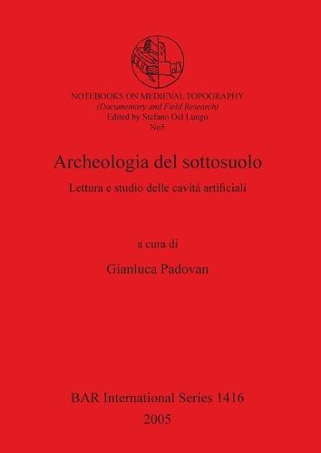 Archeologia del sottosuolo: Lettura e studio delle cavita artificiali - British Archaeological Reports International Series (Paperback)