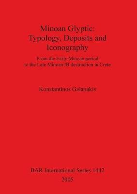Minoan Glyptic -- Typology Deposits and Iconography: From the Early Minoan period to the Late Minoan IB destruction in Crete - British Archaeological Reports International Series (Paperback)