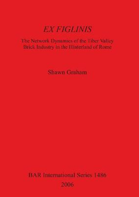Ex Figlinis: The Network Dynamics of the Tiber Valley Brick Industry in the Hinterland of Rome: The Network Dynamics of the Tiber Valley Brick Industry in the Hinterland of Rome - British Archaeological Reports International Series (Paperback)