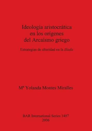 Ideologia aristocratica en los origenes del Arcaismo griego: Estrategias de alteridad en la Iliada - British Archaeological Reports International Series (Paperback)