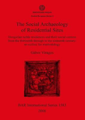 The Social Archaeology of Residential Sites: Hungarian noble residences and their social context from the thirteenth through to the sixteenth century: an outline for methodology - British Archaeological Reports International Series (Paperback)