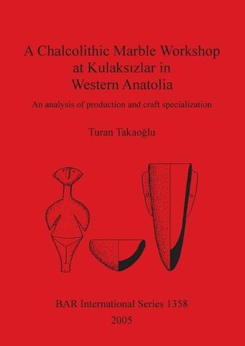 A Chalcolithic Marble Workshop at Kulaksizlar in Western Anatolia: An analysis of production and craft specialization - British Archaeological Reports International Series (Paperback)