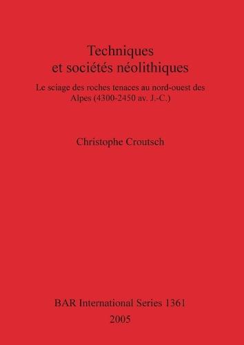 Techniques et societes neolithiques: Le sciage des roches tenaces au nord-ouest des Alpes (4300-2450 av. J.-C.) - British Archaeological Reports International Series (Paperback)