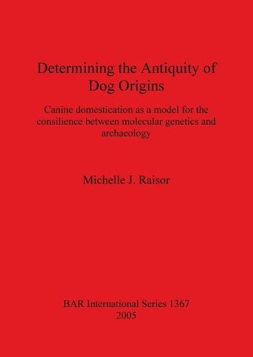 Determining the Antiquity of Dog Origins: Canine domestication as a model for the consilience between molecular genetics and archaeology - British Archaeological Reports International Series (Paperback)