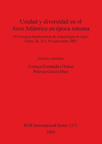 Unidad y diversidad en el Arco Atlantico en epoca romana: III Coloquio Internacional de Arqueologia en Gijon, Gijon, 28, 29 y 30 septiembre 2002 - British Archaeological Reports International Series (Paperback)