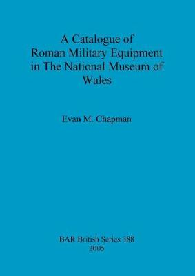 A Catalogue of Roman Military Equipment in the National Museum of Wales - British Archaeological Reports British Series (Paperback)