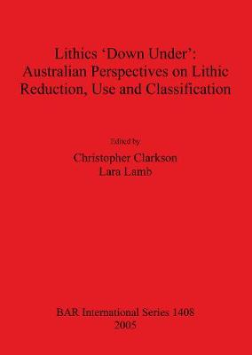Lithics 'Down Under': Australian Perspectives on Lithic Reduction Use and Classification - British Archaeological Reports International Series (Paperback)