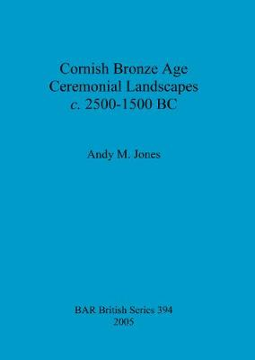 Cornish Bronze Age ceremonial landscapes c. 2500-1500 BC - British Archaeological Reports British Series (Paperback)