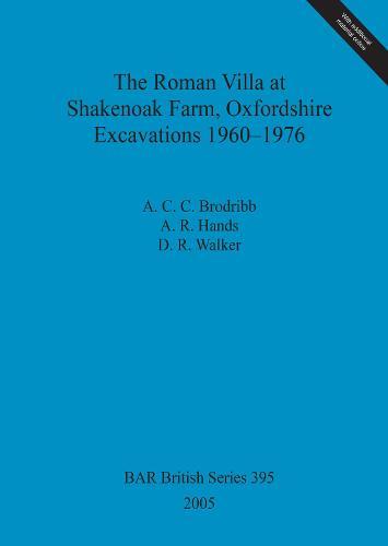 The Roman Villa at Shakenoak Farm Oxfordshire Excavations 1960-1976 - British Archaeological Reports British Series