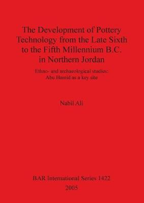 The Development of Pottery Technology from the Late Sixth to the Fifth Millennium B.C. in Northern Jordan: Ethno- and archaeological studies: Abu Hamid as a key site - British Archaeological Reports International Series (Paperback)
