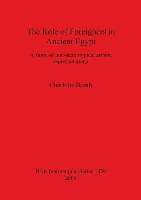 The Role of Foreigners in Ancient Egypt: A study of non-stereotypical artistic representations - British Archaeological Reports International Series (Paperback)