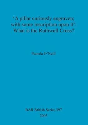 'A pillar curiously engraven; with some inscription upon it': What is the Ruthwell Cross - British Archaeological Reports British Series (Paperback)