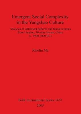Emergent Social Complexity in the Yangshao Culture: Analyses of settlement patterns and faunal remains from Lingbau Western Henan China (c. 4900-3000 BC) - British Archaeological Reports International Series (Paperback)